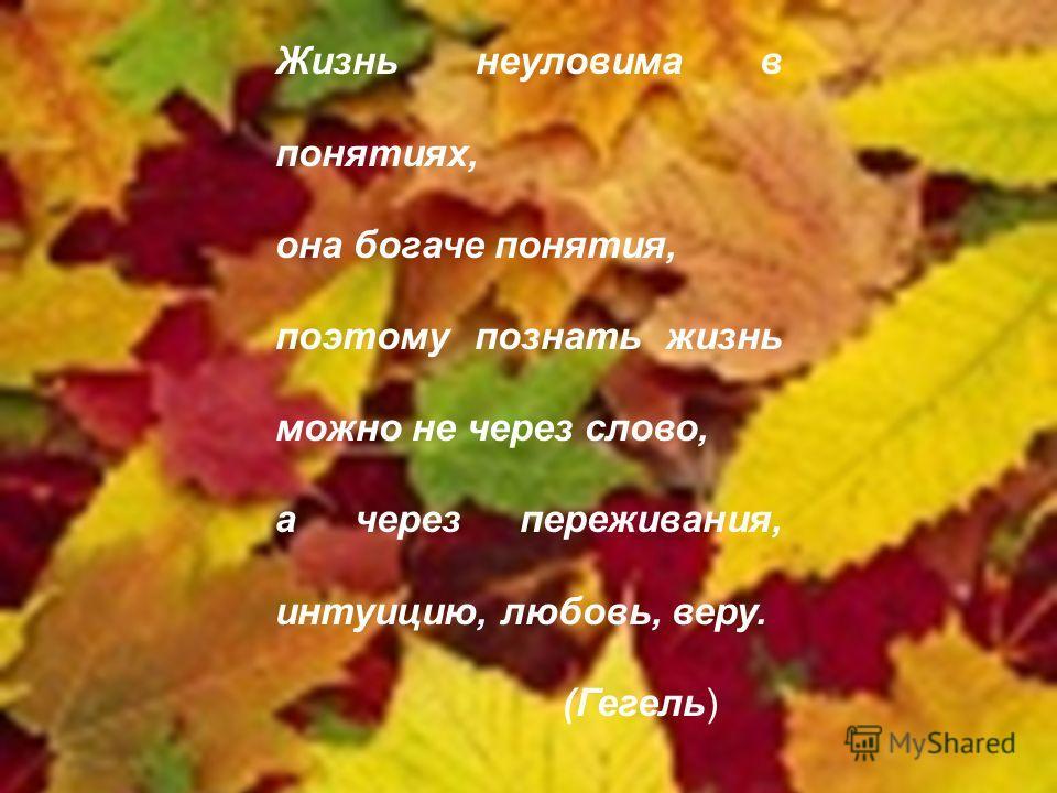 Жизнь неуловима в понятиях, она богаче понятия, поэтому познать жизнь можно не через слово, а через переживания, интуицию, любовь, веру. (Гегель)