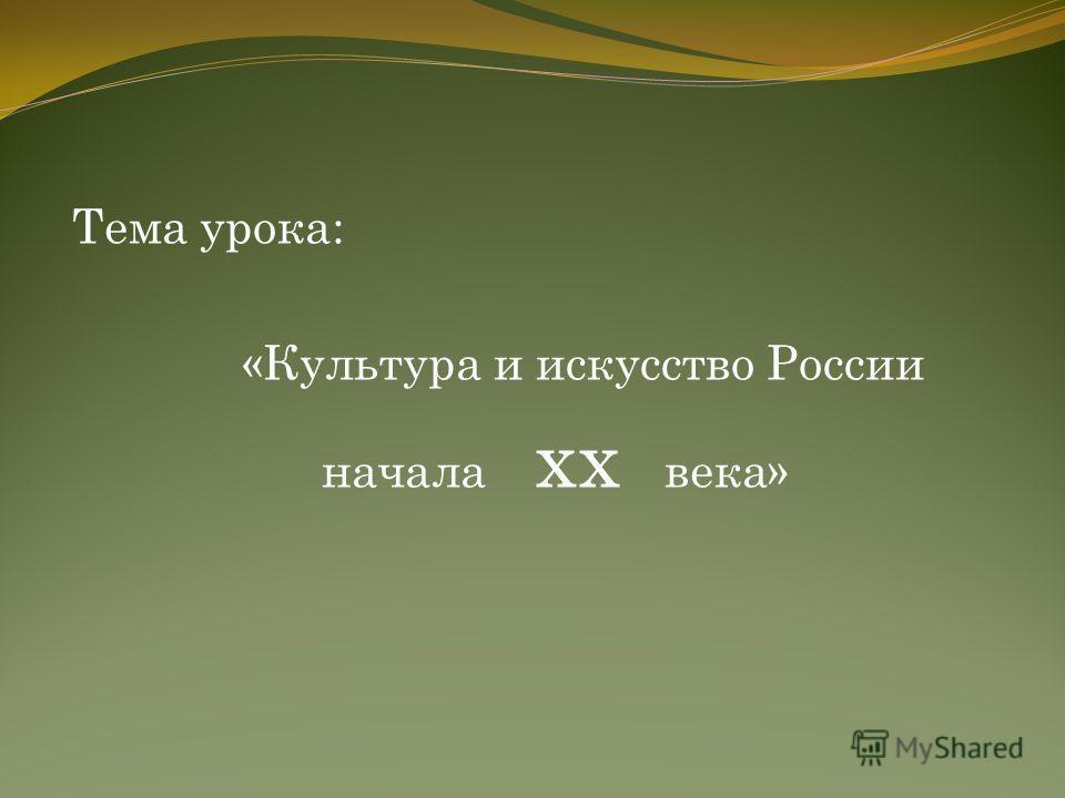 Тема урока: «Культура и искусство России начала xx века»