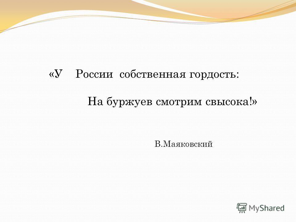 «У России собственная гордость: На буржуев смотрим свысока!» В.Маяковский