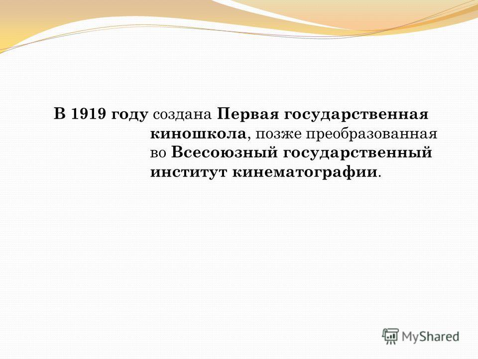 В 1919 году создана Первая государственная киношкола, позже преобразованная во Всесоюзный государственный институт кинематографии.