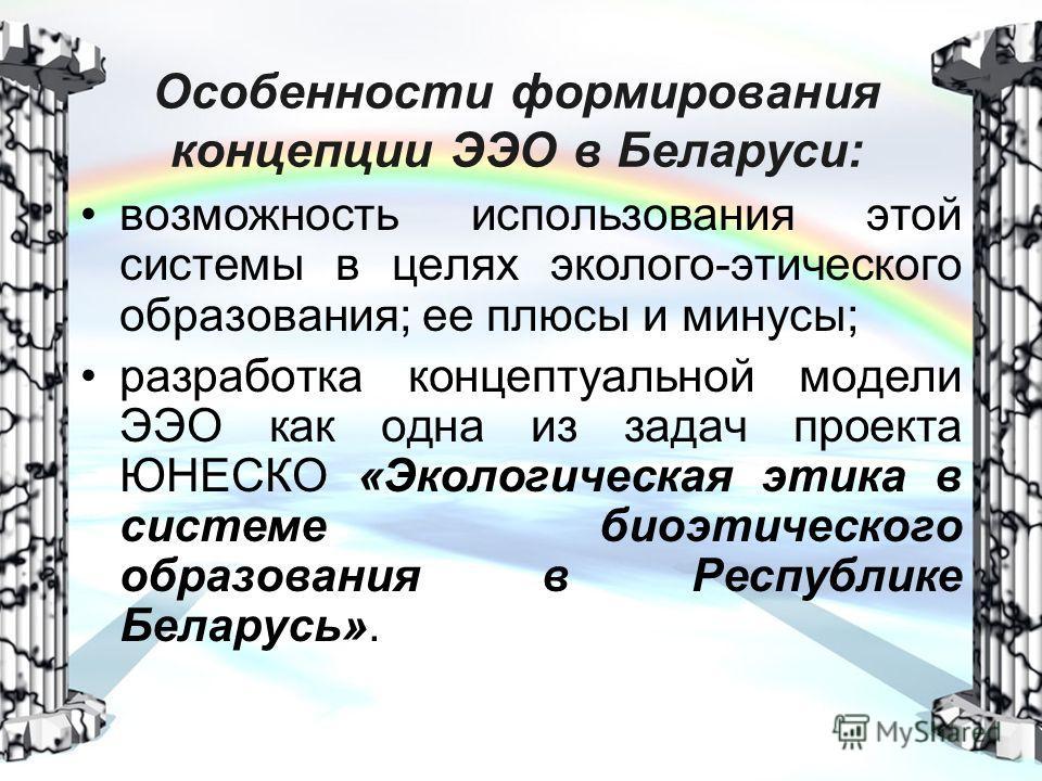 Особенности формирования концепции ЭЭО в Беларуси: возможность использования этой системы в целях эколого-этического образования; ее плюсы и минусы; разработка концептуальной модели ЭЭО как одна из задач проекта ЮНЕСКО «Экологическая этика в системе
