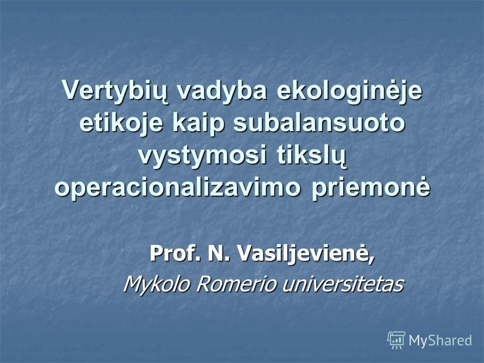 Vertybių vadyba ekologinėje etikoje kaip subalansuoto vystymosi tikslų operacionalizavimo priemonė Prof. N. Vasiljevienė, Mykolo Romerio universitetas