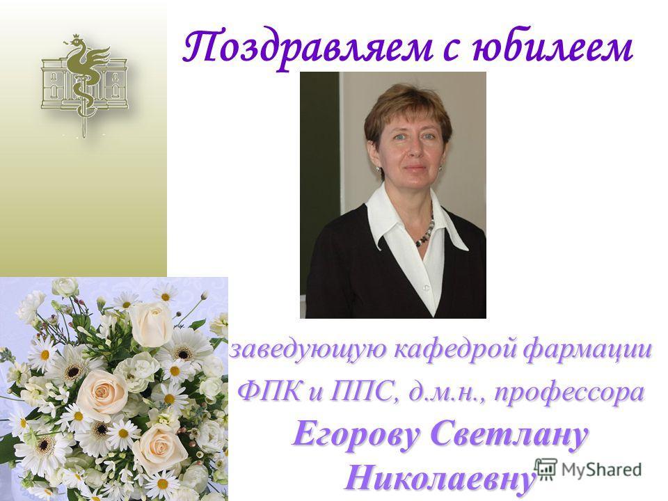Поздравляем с юбилеем заведующую кафедрой фармации ФПК и ППС, д.м.н., профессора Егорову Светлану Николаевну