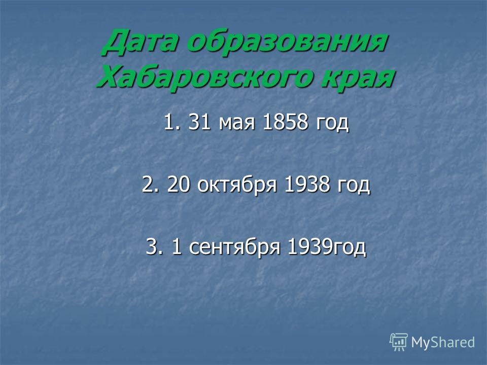 Дата образования Хабаровского края 1. 31 мая 1858 год 2. 20 октября 1938 год 3. 1 сентября 1939год