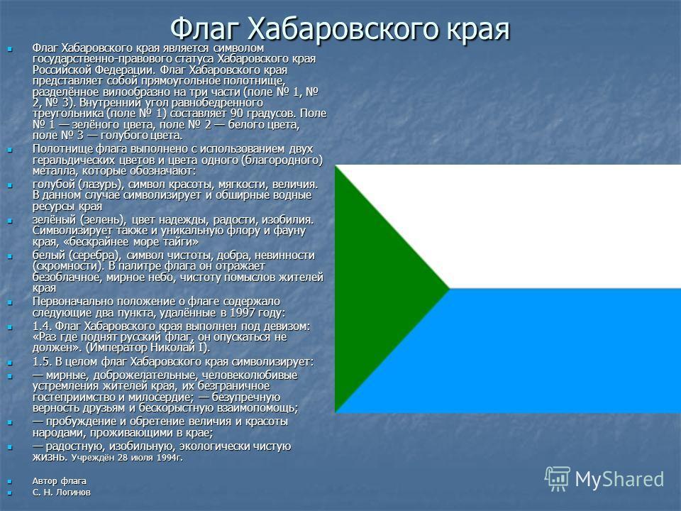 Флаг Хабаровского края Флаг Хабаровского края является символом государственно-правового статуса Хабаровского края Российской Федерации. Флаг Хабаровского края представляет собой прямоугольное полотнище, разделённое вилообразно на три части (поле 1,