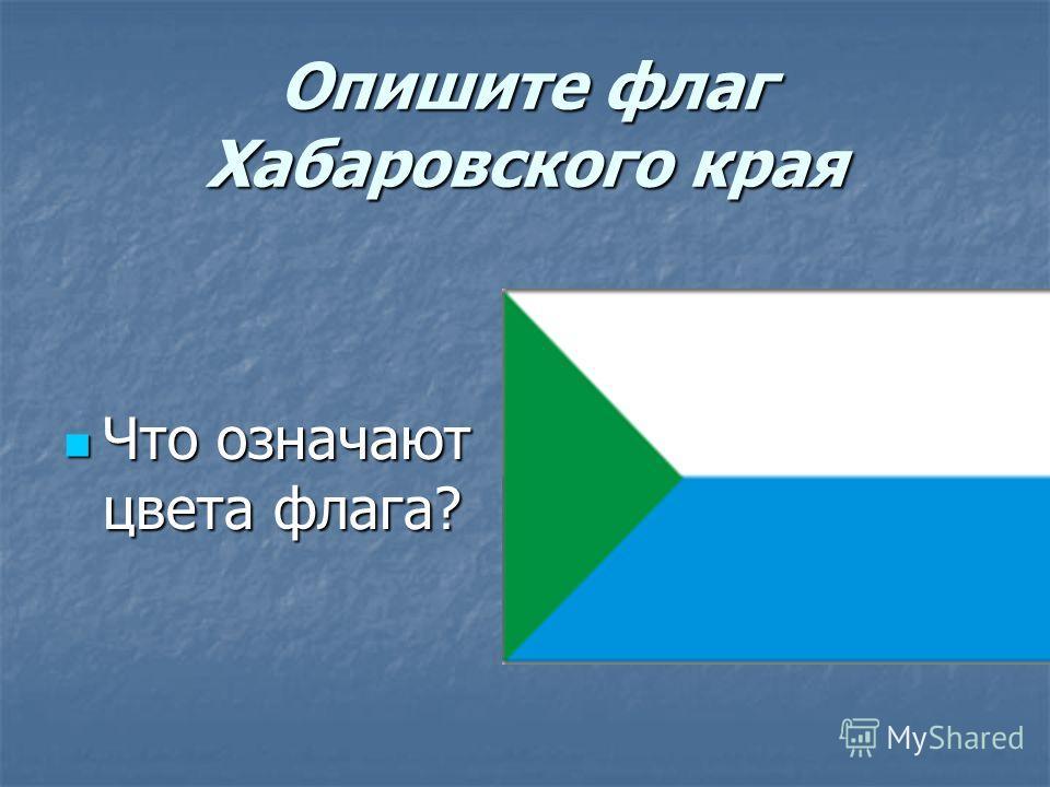 Опишите флаг Хабаровского края Что означают цвета флага? Что означают цвета флага?