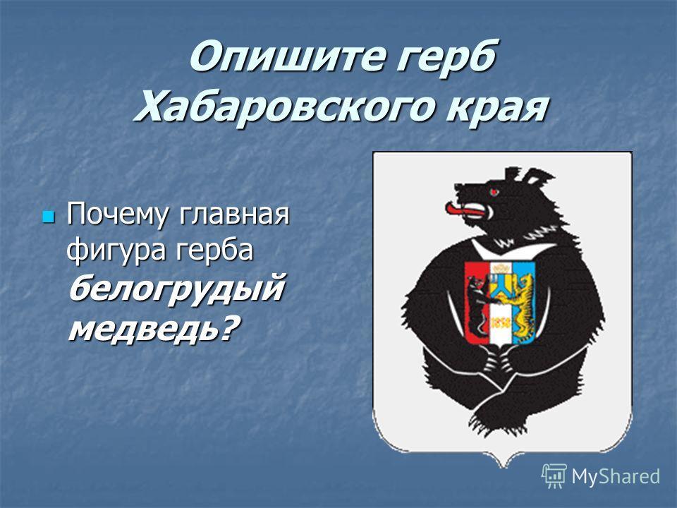 Опишите герб Хабаровского края Почему главная фигура герба белогрудый медведь? Почему главная фигура герба белогрудый медведь?