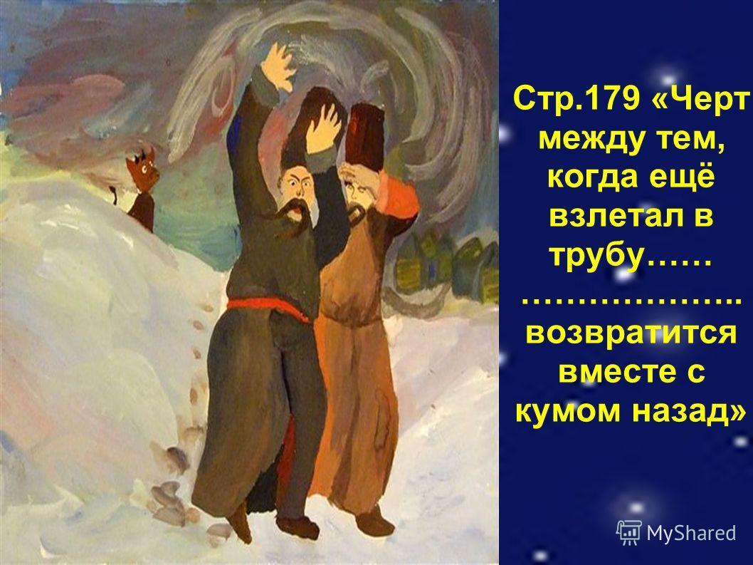 Стр.179 «Черт между тем, когда ещё взлетал в трубу…… ……………….. возвратится вместе с кумом назад»