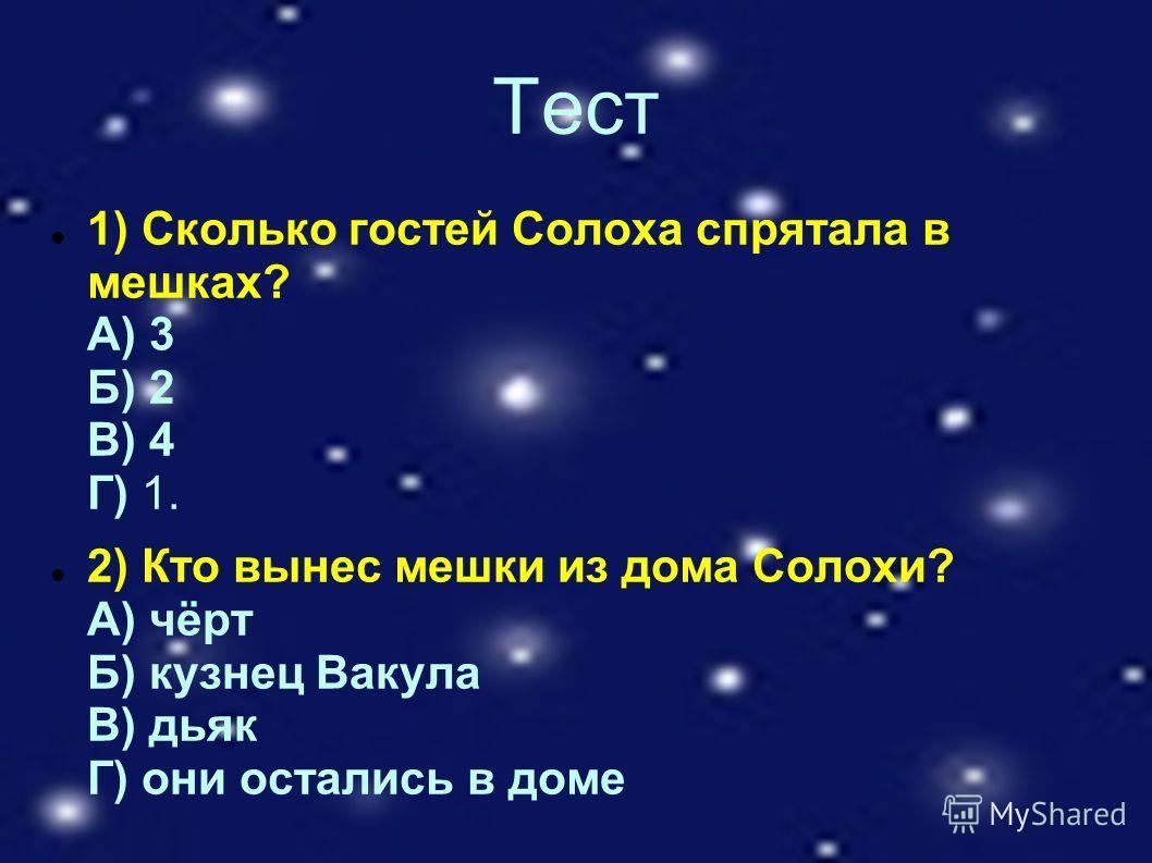 Тест 1) Сколько гостей Солоха спрятала в мешках? А) 3 Б) 2 В) 4 Г) 1. 2) Кто вынес мешки из дома Солохи? А) чёрт Б) кузнец Вакула В) дьяк Г) они остались в доме