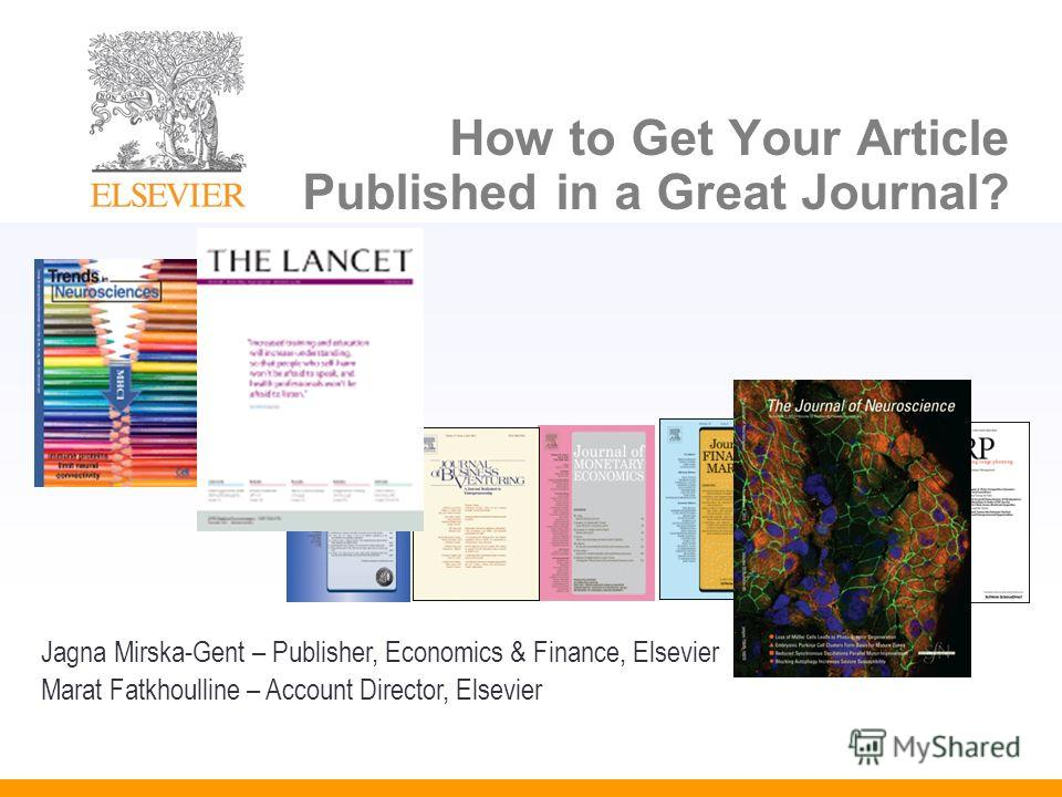 How to Get Your Article Published in a Great Journal? Jagna Mirska-Gent – Publisher, Economics & Finance, Elsevier Marat Fatkhoulline – Account Director, Elsevier