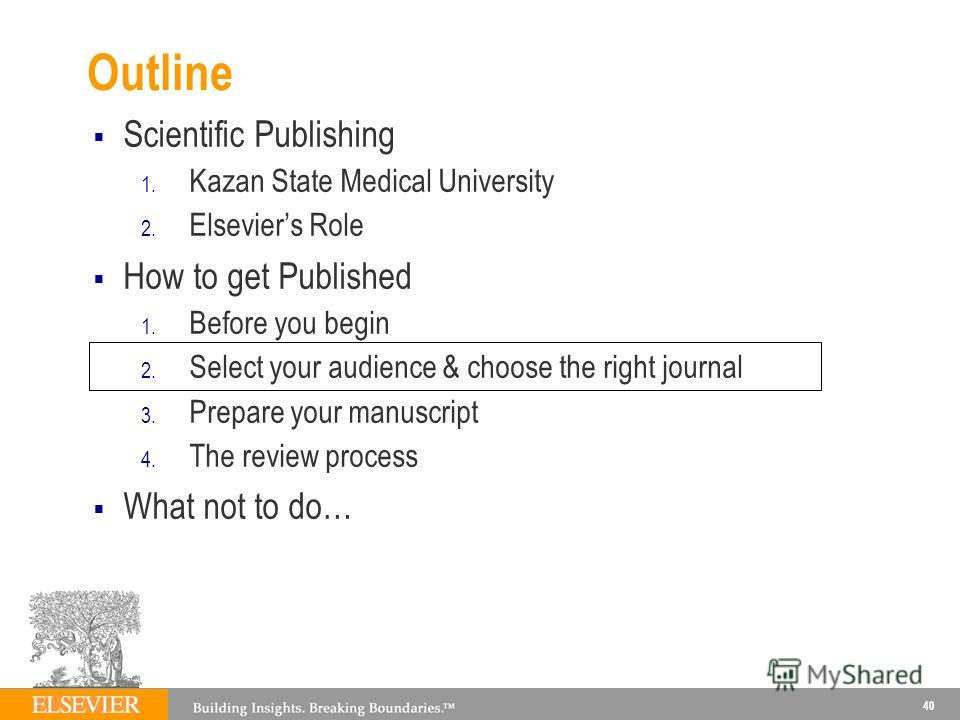 Outline Scientific Publishing 1. Kazan State Medical University 2. Elseviers Role How to get Published 1. Before you begin 2. Select your audience & choose the right journal 3. Prepare your manuscript 4. The review process What not to do… 40