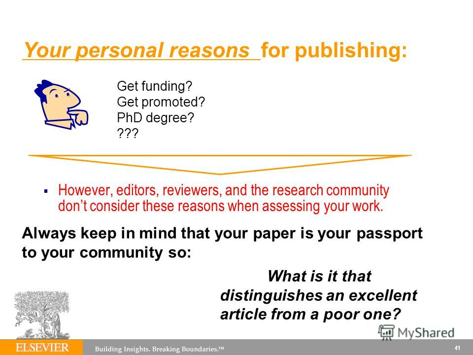 41 However, editors, reviewers, and the research community dont consider these reasons when assessing your work. Your personal reasons for publishing: Get funding? Get promoted? PhD degree? ??? Always keep in mind that your paper is your passport to