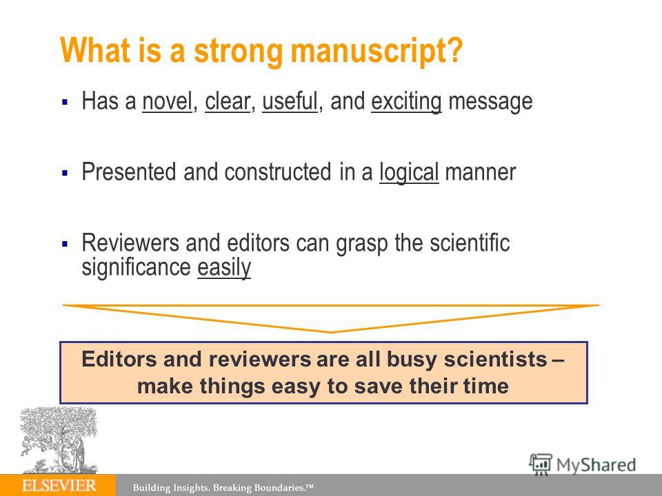 What is a strong manuscript? Has a novel, clear, useful, and exciting message Presented and constructed in a logical manner Reviewers and editors can grasp the scientific significance easily Editors and reviewers are all busy scientists – make things