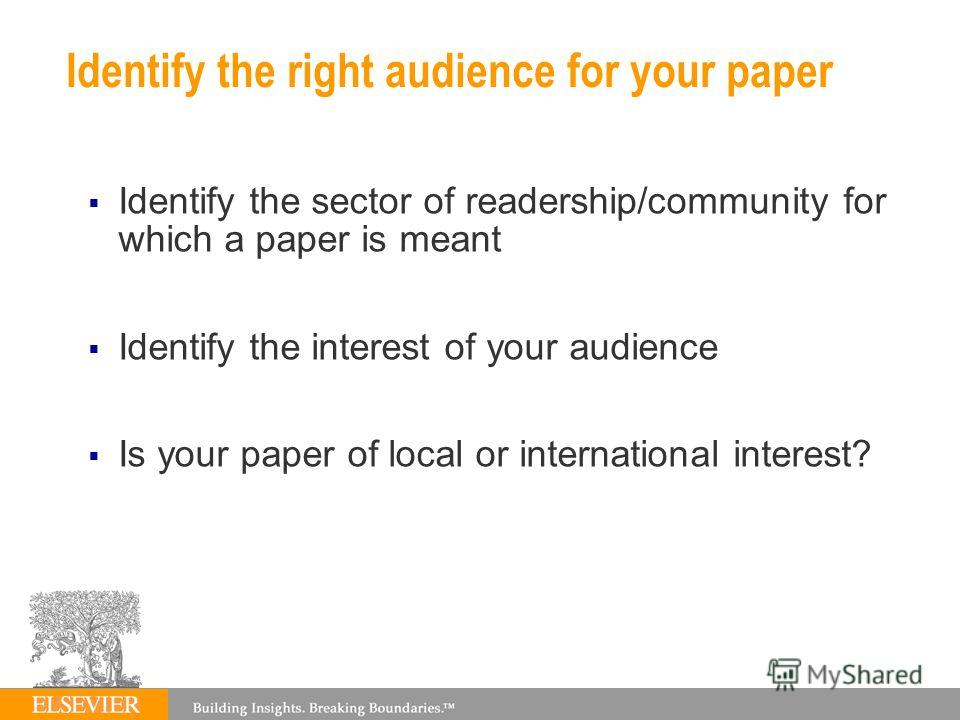 Identify the right audience for your paper Identify the sector of readership/community for which a paper is meant Identify the interest of your audience Is your paper of local or international interest?