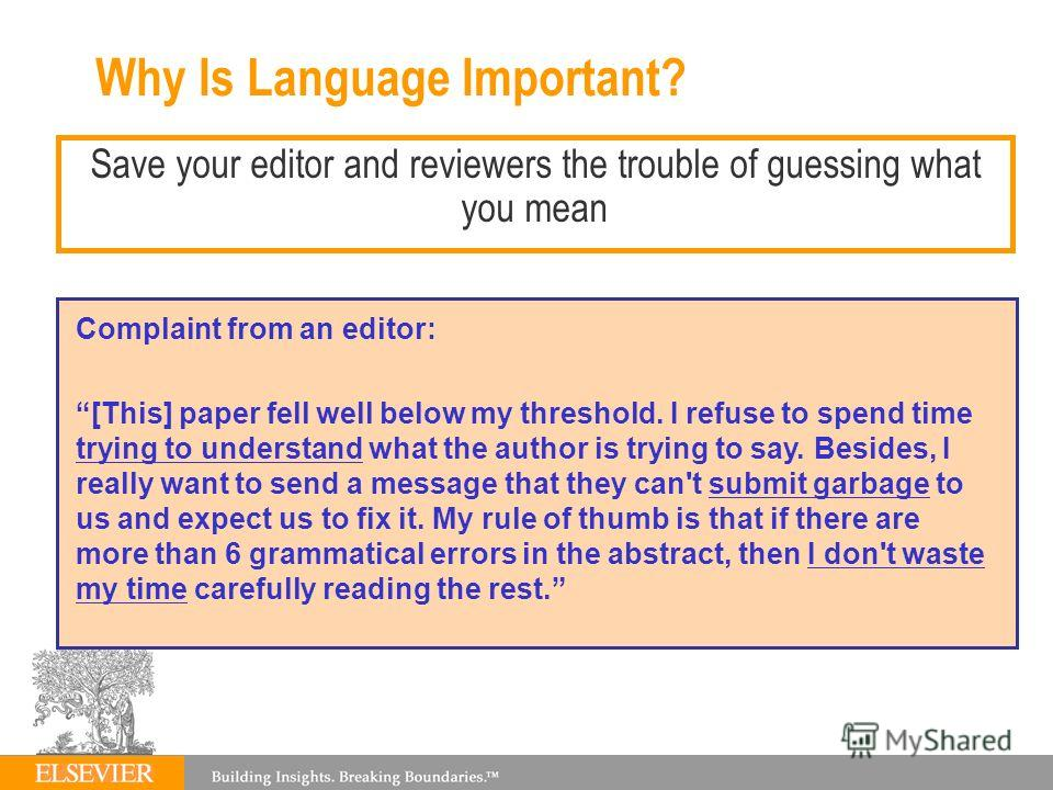 Why Is Language Important? Save your editor and reviewers the trouble of guessing what you mean Complaint from an editor: [This] paper fell well below my threshold. I refuse to spend time trying to understand what the author is trying to say. Besides