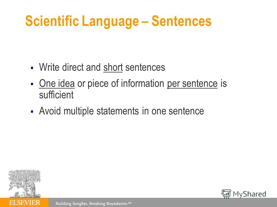 Scientific Language – Sentences Write direct and short sentences One idea or piece of information per sentence is sufficient Avoid multiple statements in one sentence