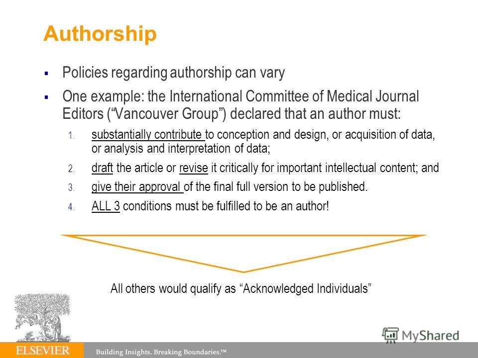 Authorship Policies regarding authorship can vary One example: the International Committee of Medical Journal Editors (Vancouver Group) declared that an author must: 1. substantially contribute to conception and design, or acquisition of data, or ana