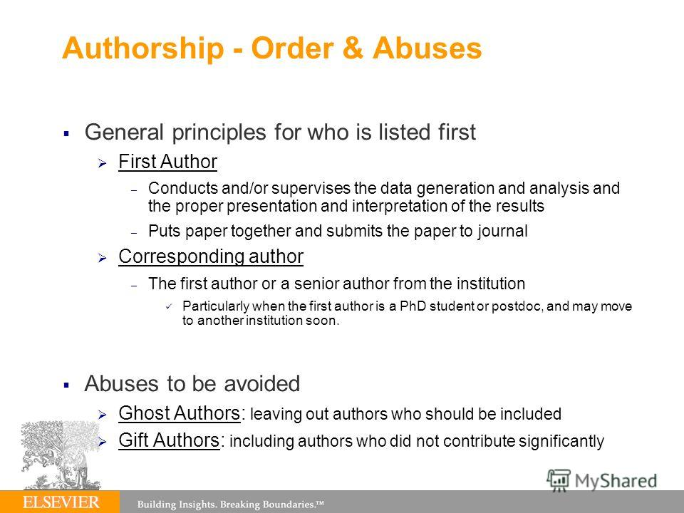 Authorship - Order & Abuses General principles for who is listed first First Author – Conducts and/or supervises the data generation and analysis and the proper presentation and interpretation of the results – Puts paper together and submits the pape