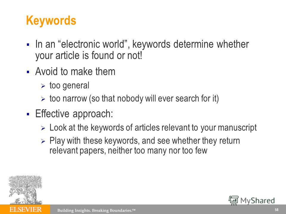 Keywords In an electronic world, keywords determine whether your article is found or not! Avoid to make them too general too narrow (so that nobody will ever search for it) Effective approach: Look at the keywords of articles relevant to your manuscr