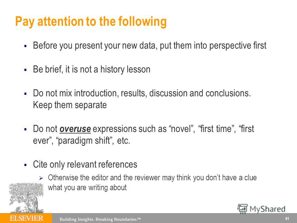 Pay attention to the following Before you present your new data, put them into perspective first Be brief, it is not a history lesson Do not mix introduction, results, discussion and conclusions. Keep them separate Do not overuse expressions such as