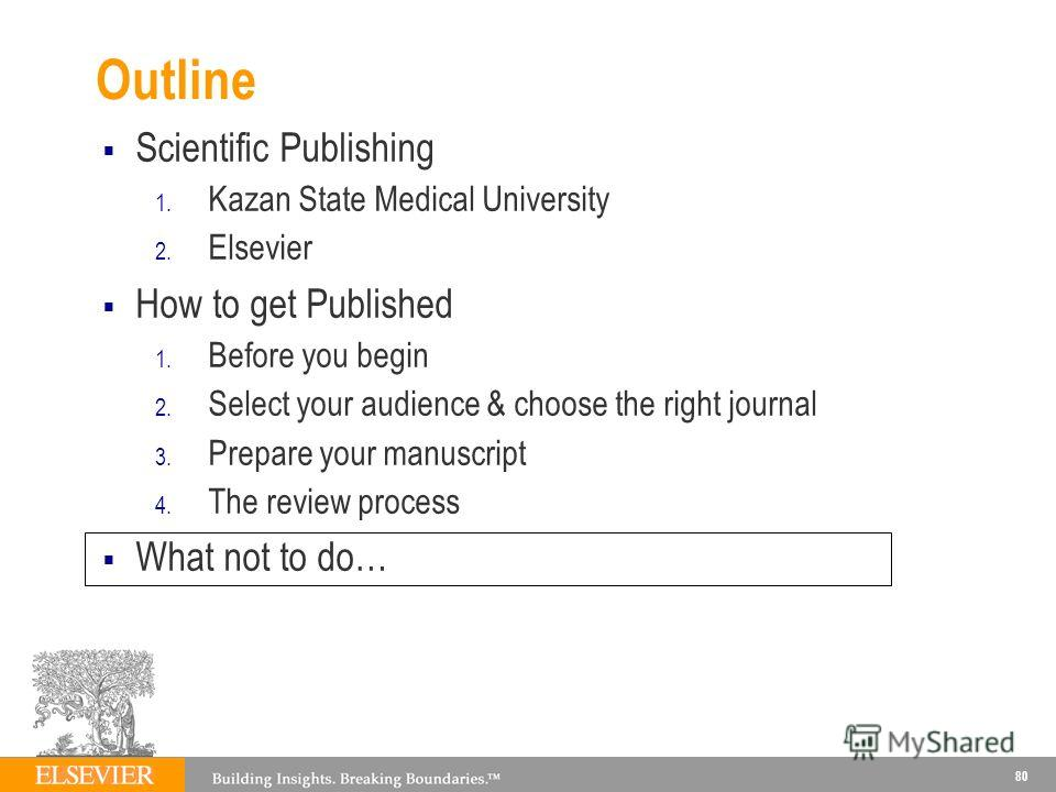 Outline Scientific Publishing 1. Kazan State Medical University 2. Elsevier How to get Published 1. Before you begin 2. Select your audience & choose the right journal 3. Prepare your manuscript 4. The review process What not to do… 80