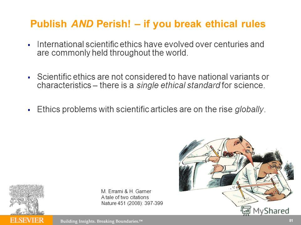 Publish AND Perish! – if you break ethical rules International scientific ethics have evolved over centuries and are commonly held throughout the world. Scientific ethics are not considered to have national variants or characteristics – there is a si