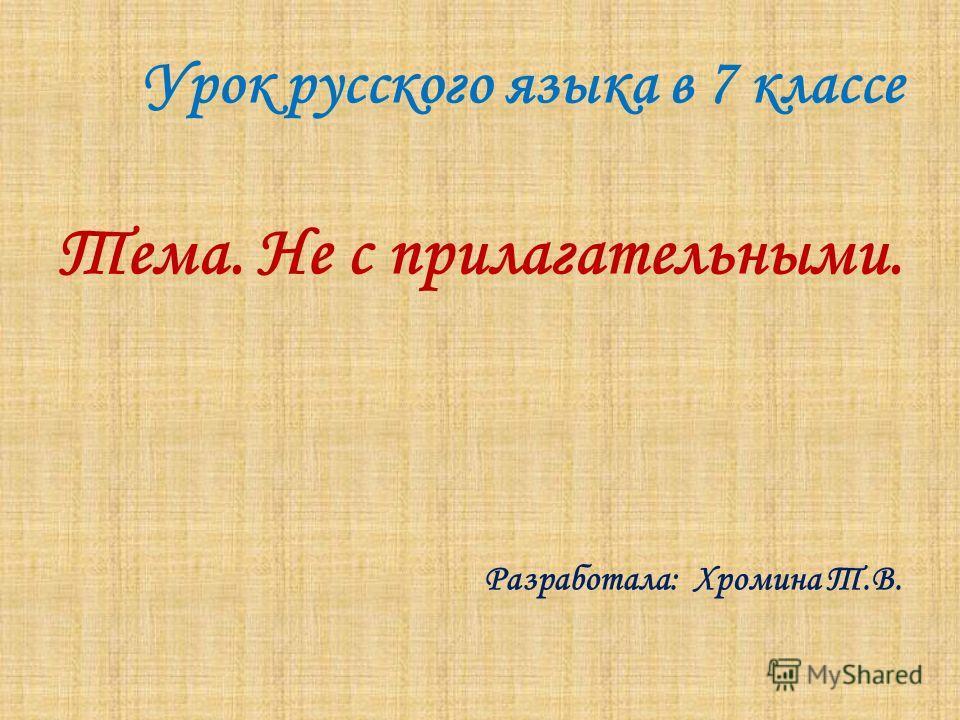 Урок русского языка в 7 классе Тема. Не с прилагательными. Разработала: Хромина Т.В.