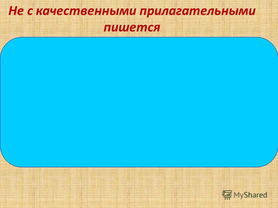 Не с качественными прилагательными пишется Слитно 1)Если слово не употребляется без НЕ- не - часть корня 2) Если можно заменить синонимом без не -или близким по значению выражением - не - приставка Раздельно 1) Есть противопоставление с союзом а- не