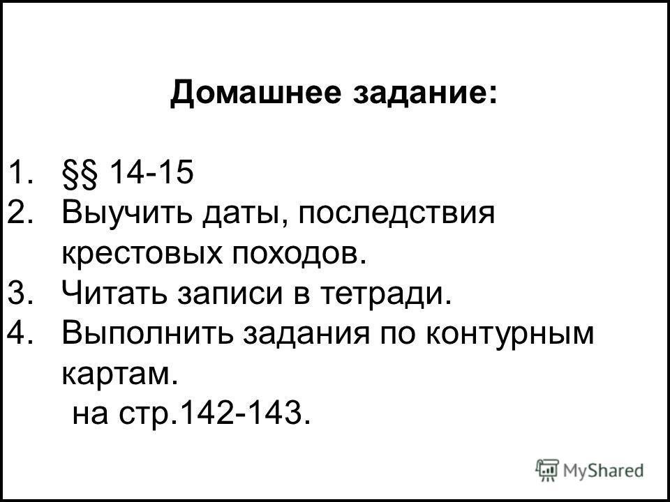 Домашнее задание: 1.§§ 14-15 2.Выучить даты, последствия крестовых походов. 3.Читать записи в тетради. 4.Выполнить задания по контурным картам. на стр.142-143.