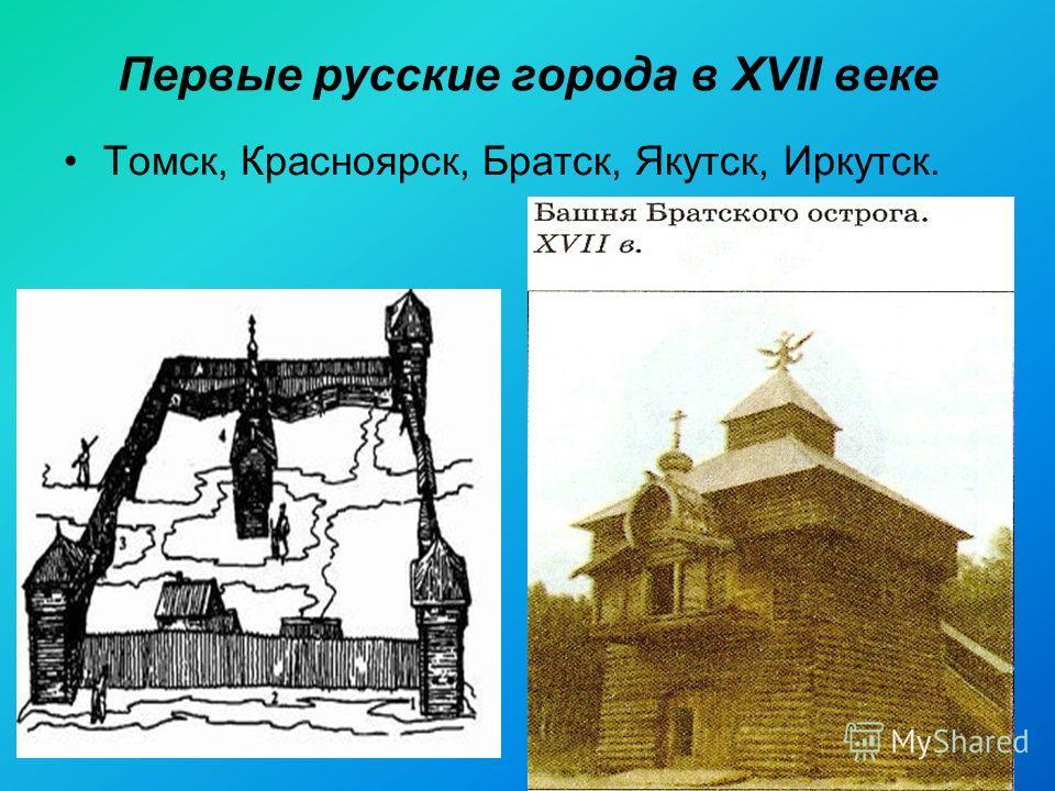 Первые русские города в XVII веке Томск, Красноярск, Братск, Якутск, Иркутск.
