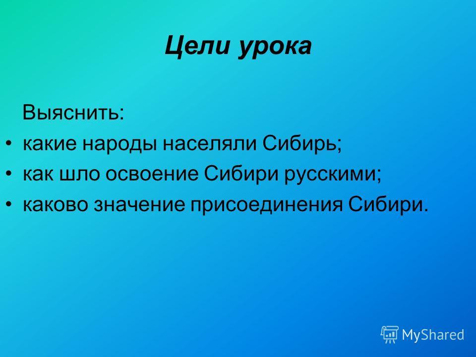 Цели урока Выяснить: какие народы населяли Сибирь; как шло освоение Сибири русскими; каково значение присоединения Сибири.