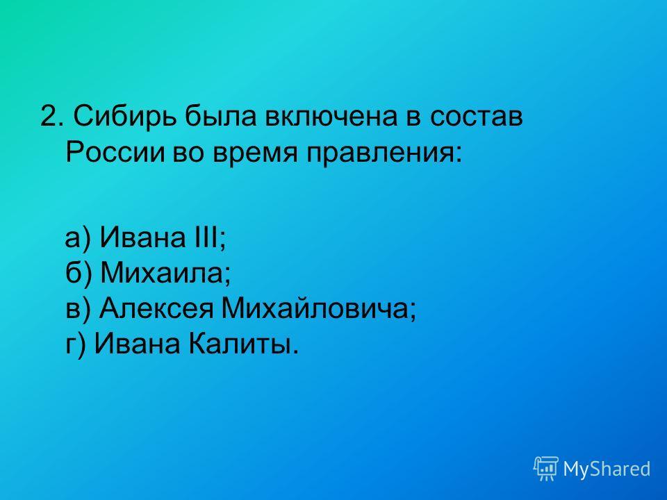 2. Сибирь была включена в состав России во время правления: а) Ивана III; б) Михаила; в) Алексея Михайловича; г) Ивана Калиты.