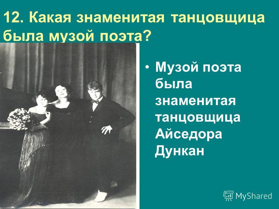 12. Какая знаменитая танцовщица была музой поэта? Музой поэта была знаменитая танцовщица Айседора Дункан