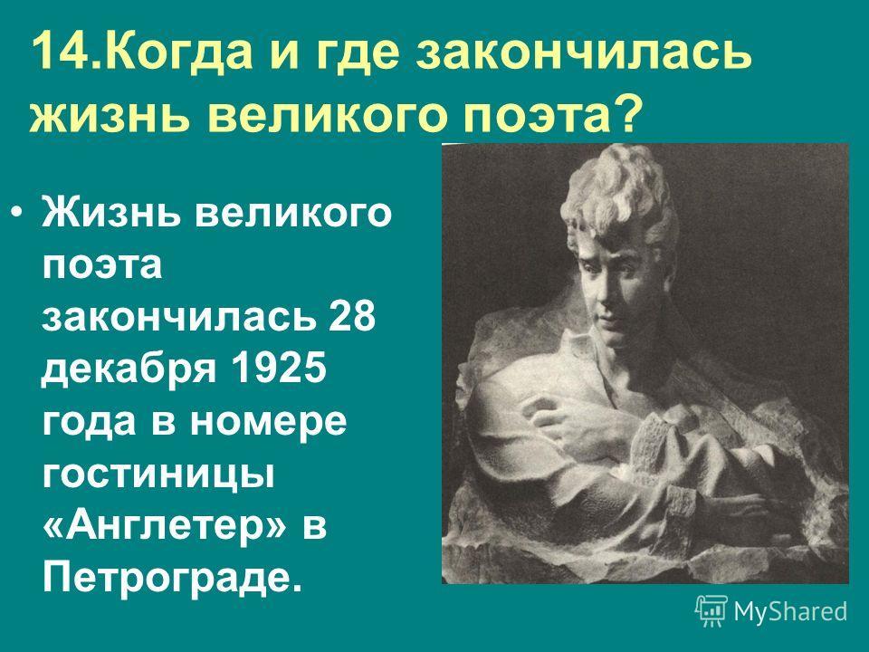 14.Когда и где закончилась жизнь великого поэта? Жизнь великого поэта закончилась 28 декабря 1925 года в номере гостиницы «Англетер» в Петрограде.