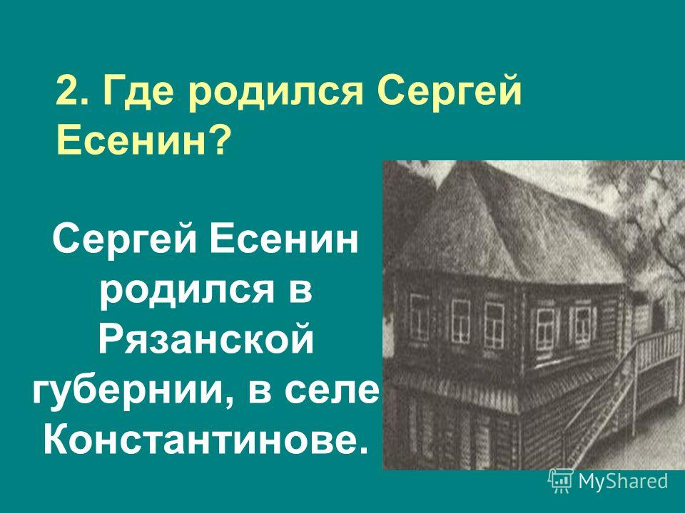 Сергей Есенин родился в Рязанской губернии, в селе Константинове. 2. Где родился Сергей Есенин?