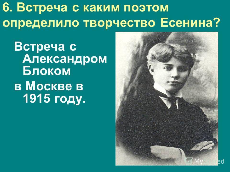 6. Встреча с каким поэтом определило творчество Есенина? Встреча с Александром Блоком в Москве в 1915 году.