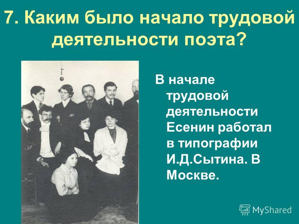 7. Каким было начало трудовой деятельности поэта? В начале трудовой деятельности Есенин работал в типографии И.Д.Сытина. В Москве.