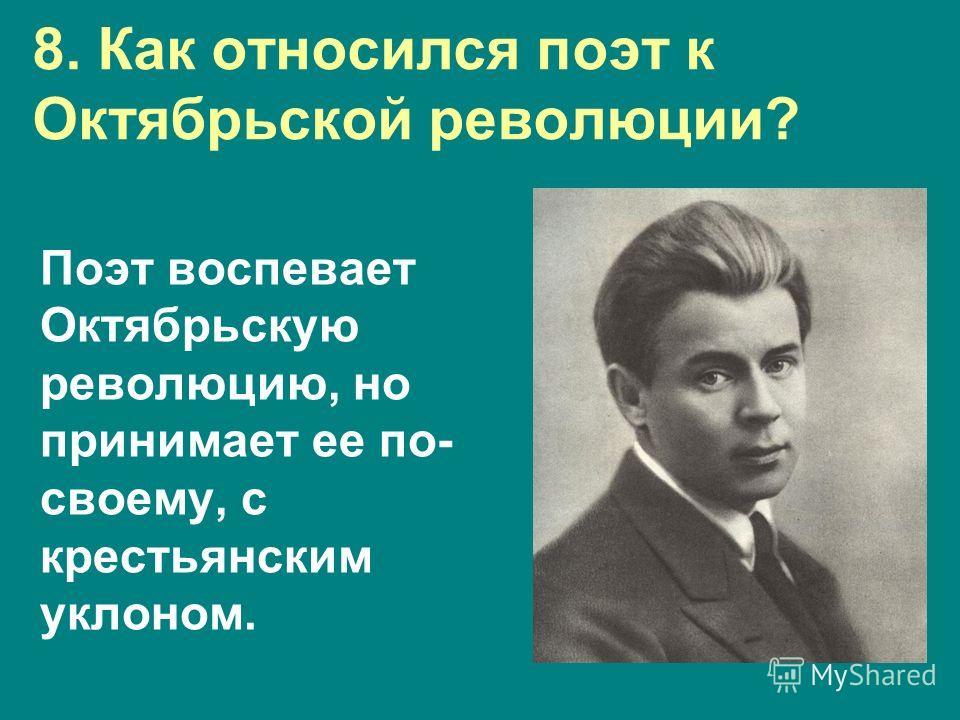 8. Как относился поэт к Октябрьской революции? Поэт воспевает Октябрьскую революцию, но принимает ее по- своему, с крестьянским уклоном.