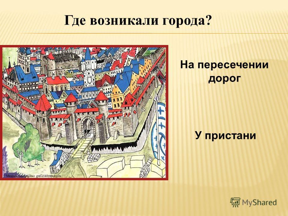 Где возникали города? Возле замков Возле мостов и переправ
