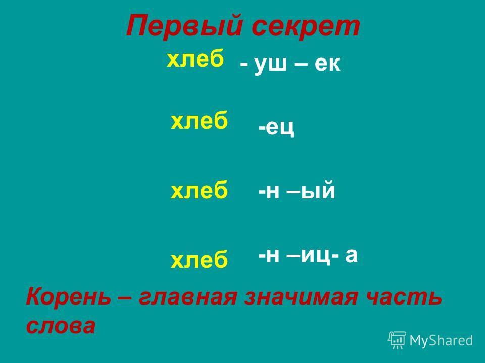 Первый секрет хлеб - уш – ек -ец -н –ый -н –иц- а Корень – главная значимая часть слова