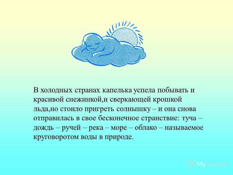 Жаркое солнце нагревало поверхность морей,рек и озер,потоки теплого воздуха,поднимаясь вверх,уносили с собой крошечные капельки воды в виде пара,и высоко в голубом небе эти капельки снова собирались в белые облака,чтобы пролиться на землю теплым дожд