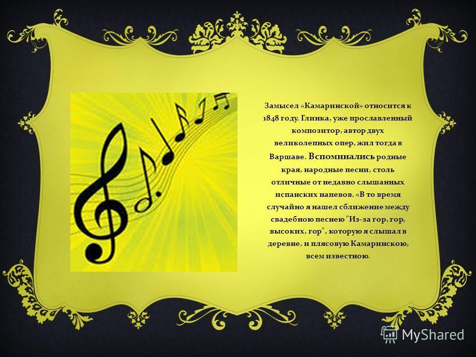 Замысел « Камаринской » относится к 1848 году. Глинка, уже прославленный композитор, автор двух великолепных опер, жил тогда в Варшаве. Вспоминались родные края, народные песни, столь отличные от недавно слышанных испанских напевов. « В то время случ