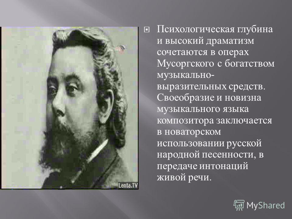 Психологическая глубина и высокий драматизм сочетаются в операх Мусоргского с богатством музыкально - выразительных средств. Своеобразие и новизна музыкального языка композитора заключается в новаторском использовании русской народной песенности, в п