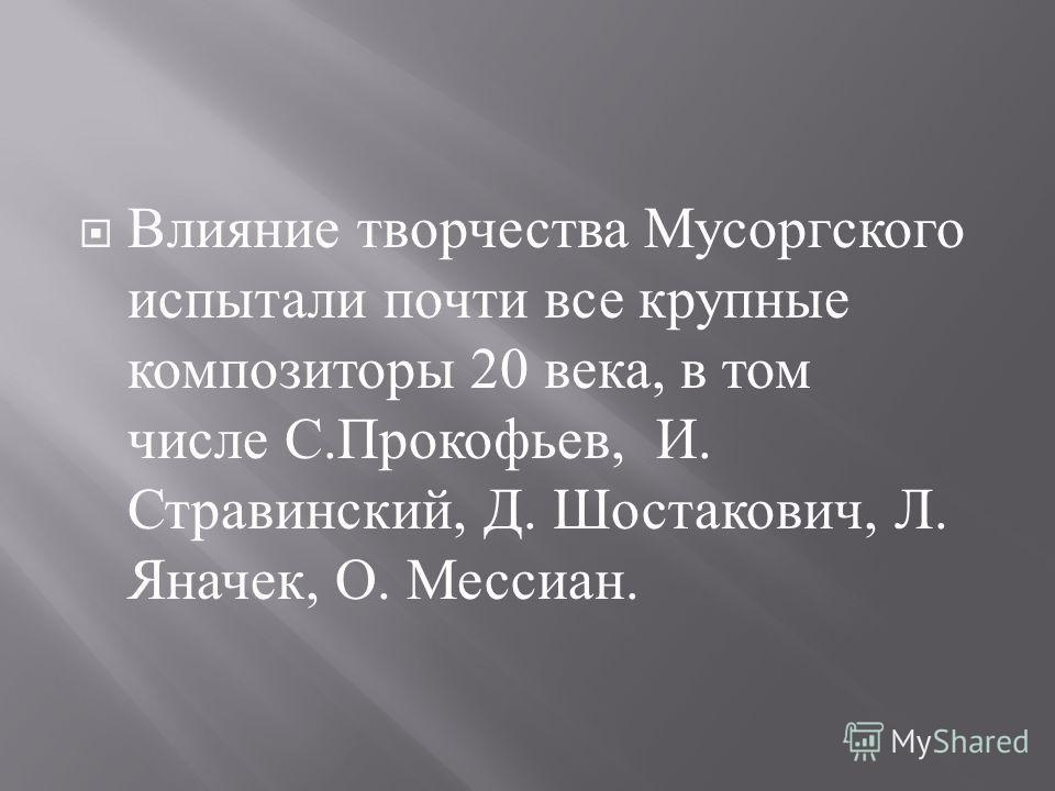 Влияние творчества Мусоргского испытали почти все крупные композиторы 20 века, в том числе С. Прокофьев, И. Стравинский, Д. Шостакович, Л. Яначек, О. Мессиан.