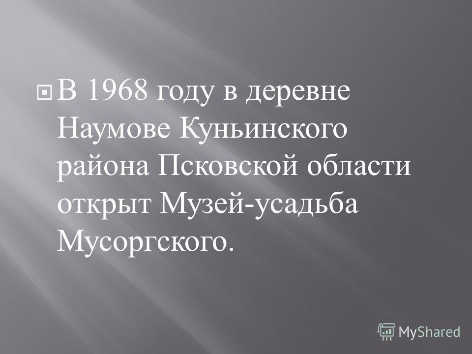 В 1968 году в деревне Наумове Куньинского района Псковской области открыт Музей - усадьба Мусоргского.