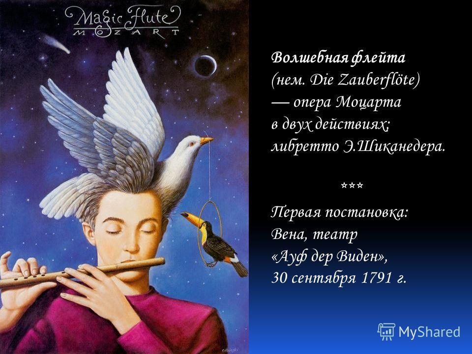 Волшебная флейта (нем. Die Zauberflöte) опера Моцарта в двух действиях; либретто Э.Шиканедера. *** Первая постановка: Вена, театр «Ауф дер Виден», 30 сентября 1791 г.