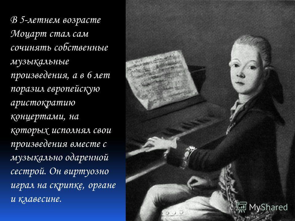 В 5-летнем возрасте Моцарт стал сам сочинять собственные музыкальные произведения, а в 6 лет поразил европейскую аристократию концертами, на которых исполнял свои произведения вместе с музыкально одаренной сестрой. Он виртуозно играл на скрипке, орга