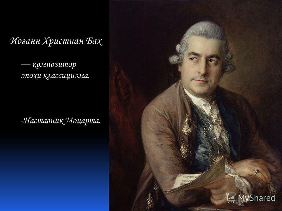Иоганн Христиан Бах композитор эпохи классицизма. -Наставник Моцарта.