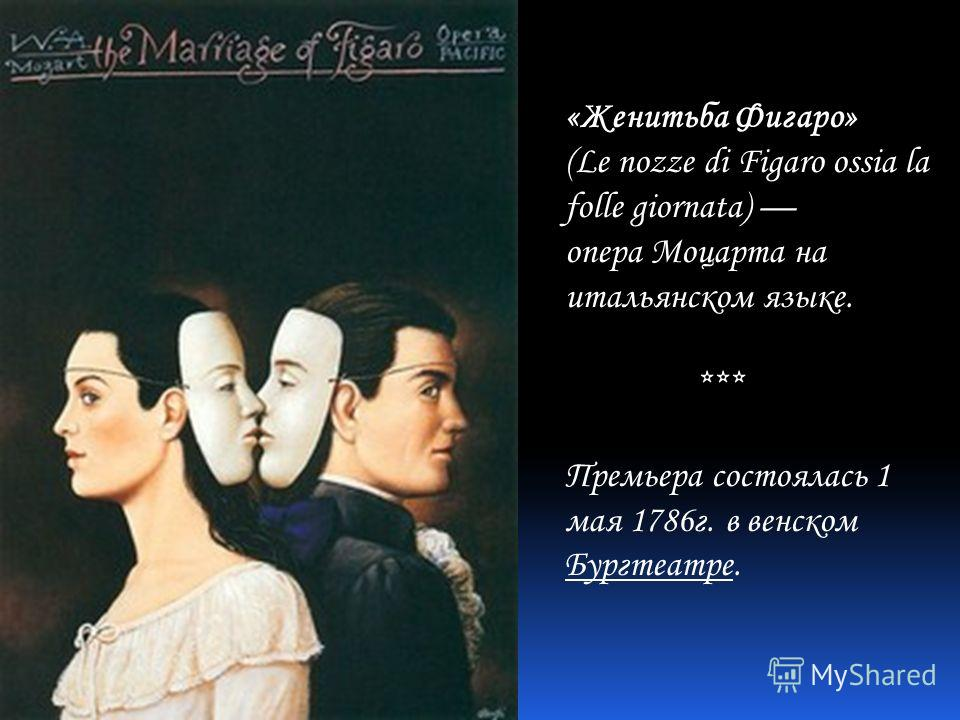 «Женитьба Фигаро» (Le nozze di Figaro ossia la folle giornata) опера Моцарта на итальянском языке. *** Премьера состоялась 1 мая 1786г. в венском Бургтеатре.
