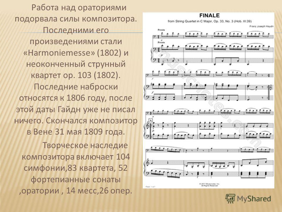 Работа над ораториями подорвала силы композитора. Последними его произведениями стали «Harmoniemesse» (1802) и неоконченный струнный квартет op. 103 (1802). Последние наброски относятся к 1806 году, после этой даты Гайдн уже не писал ничего. Скончалс